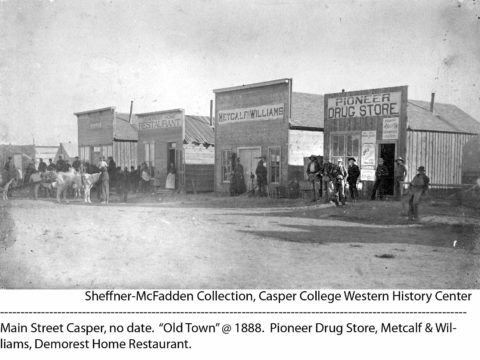 Main Street Casper, no date. Old Town, 1888. Pioneer Drug Store, Metcalf and Williams, Demorest Home Restaurant. Sheffner-McFadden Collection. Casper College Western History Center.